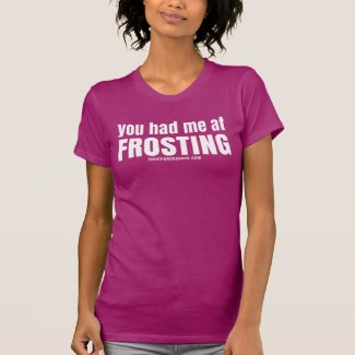 You Had Me At Frosting T-shirts