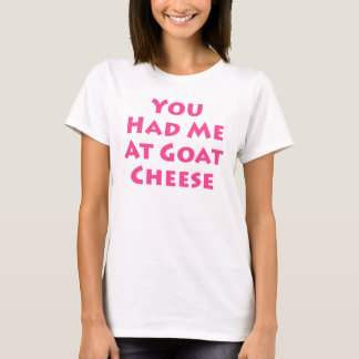 You Had Me At Goat Cheese T-Shirt