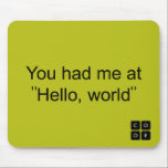 "You had me at &quot;Hello, world&quot; Mouse Pad<br><div class=""desc"">Show your support for Code.org. Personalize your Code.org merchandise on Zazzle.com! Click the Customize button to insert your own text or to change the background color. Zazzle&#39;s easy to customize products have no minimum order &amp; is custom made after you order.</div>"