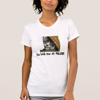 You had me at MEOW! T-Shirt