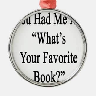 You Had Me At What's Your Favorite Book.png Metal Ornament