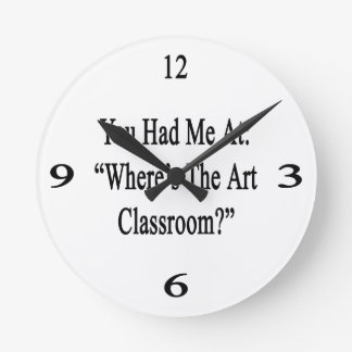 You Had Me At Where's The Art Classroom Round Wallclock