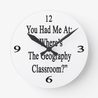 You Had Me At Where's The Geography Classroom. Round Wallclocks