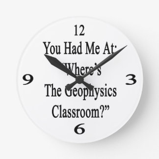 You Had Me At Where's The Geophysics Classroom Round Wallclocks