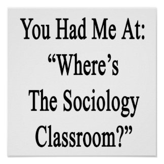 You Had Me At Where's The Sociology Classroom Poster