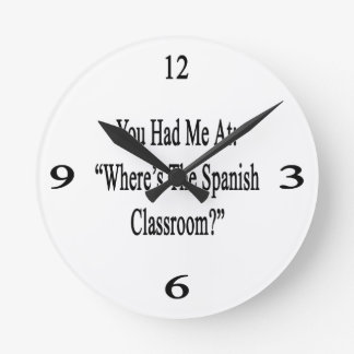 You Had Me At Where's The Spanish Classroom Round Clock