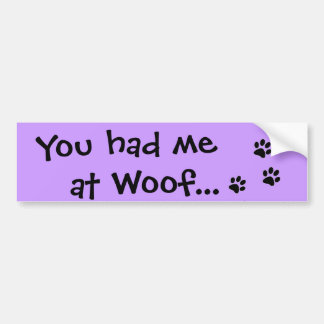 You had me at Woof...Puppy Dog Lover Bumper Sticker