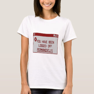 You Have Been Logged Off Permanently! T-Shirt