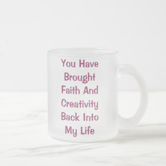 You Have BroughtFaith AndCreativityBack IntoMy ... Frosted Glass Coffee Mug