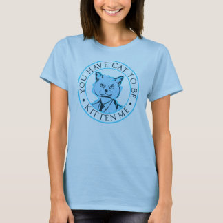 You have cat to be kitten me T-Shirt