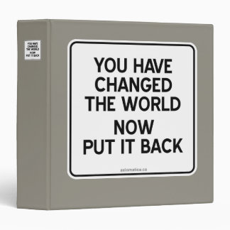 YOU HAVE CHANGED THE WORLD NOW PUT IT BACK 3 RING BINDER