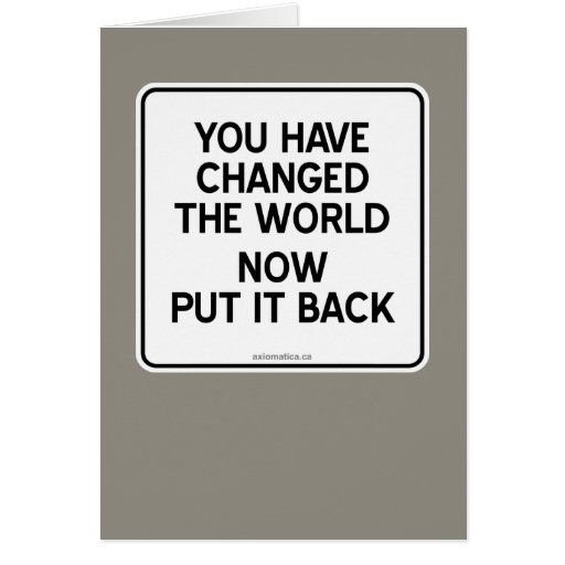 YOU HAVE CHANGED THE WORLD NOW PUT IT BACK CARD