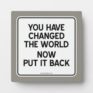 YOU HAVE CHANGED THE WORLD NOW PUT IT BACK PLAQUE