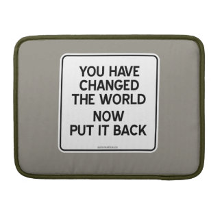 YOU HAVE CHANGED THE WORLD NOW PUT IT BACK SLEEVE FOR MacBook PRO