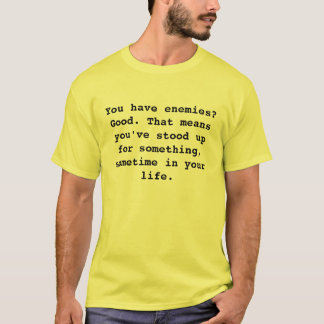 You have enemies? Good. That means you've stood... T-Shirt