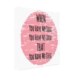 You Have No Idea - For the Clueless Know It All Canvas Print