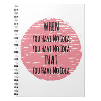 You Have No Idea - For the Clueless Know It All Notebook