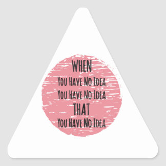 You Have No Idea - For the Clueless Know It All Triangle Sticker
