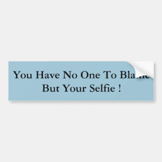 You Have No One To Blame But Your Selfie ! Bumper Sticker