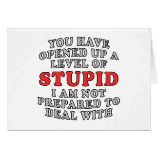 You Have Opened Up A Level Of Stupid Card