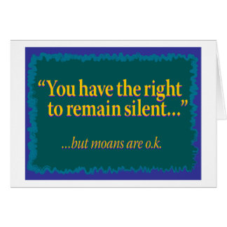 You have the right to remain silent – moans are ok card