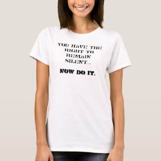 You have the right to remain silent... Now do it. T-Shirt