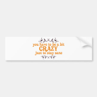 You have to be a bit Crazy Just to Stay Sane Car Bumper Sticker
