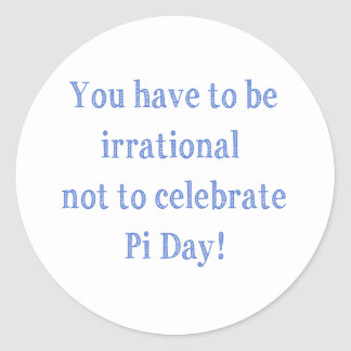 You Have to be Irrational Pi Day Humor Classic Round Sticker