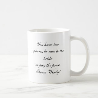 You have two options, be nice to the brideor pa... coffee mug