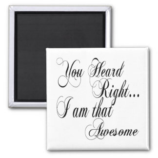 You Heard Right I am that Awesome Magnet