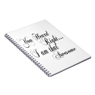 You Heard Right I am that Awesome Spiral Notebook