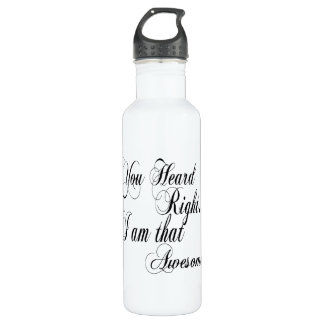 You Heard Right I am that Awesome Water Bottle