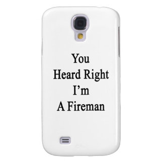 You Heard Right I'm A Fireman Samsung Galaxy S4 Cover