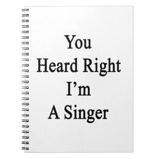 You Heard Right I'm A Singer Spiral Notebook