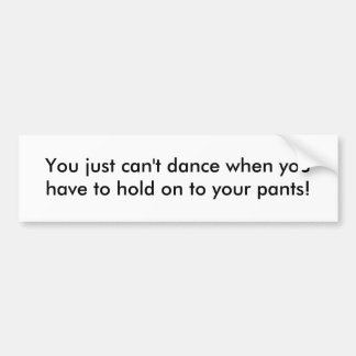 You just can't dance when you have to hold on t... car bumper sticker