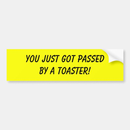 YOU JUST GOT PASSED BY A TOASTER! BUMPER STICKERS