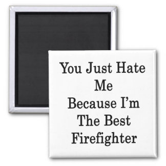 You Just Hate Me Because I m The Best Firefighter Fridge Magnet