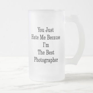 You Just Hate Me Because I'm The Best Photographer Mug