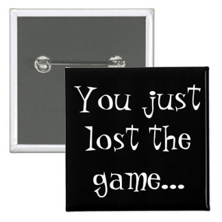 You just lost the game... pinback button
