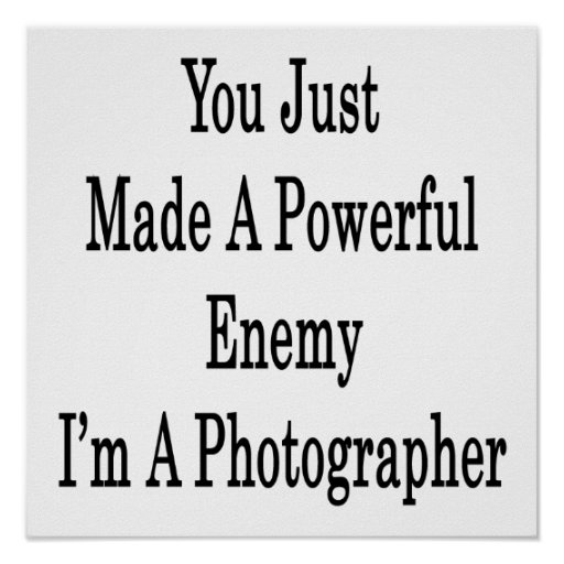 You Just Made A Powerful Enemy I'm A Photographer Print