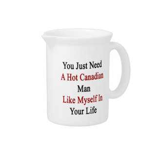 You Just Need A Hot Canadian Man Like Myself In Yo Drink Pitcher