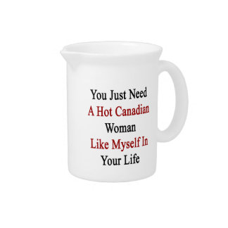 You Just Need A Hot Canadian Woman Like Myself In Beverage Pitcher
