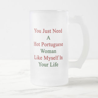 You Just Need A Hot Portuguese Woman Like Myself I Frosted Glass Beer Mug