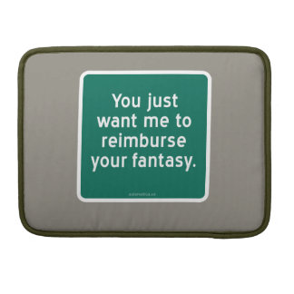 You just want me to reimburse your fantasy. MacBook pro sleeve