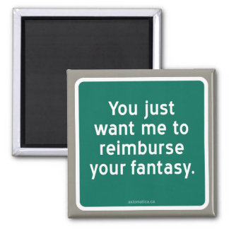 You just want me to reimburse your fantasy. magnet