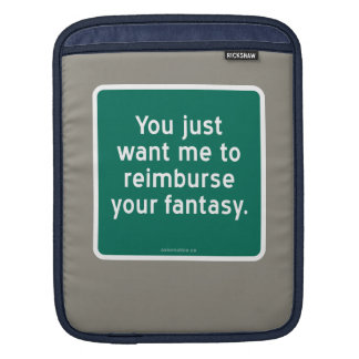 You just want me to reimburse your fantasy. sleeve for iPads