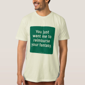 You just want me to reimburse your fantasy. T-Shirt