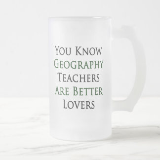 You Know Geography Teachers Are Better Lovers Frosted Glass Beer Mug