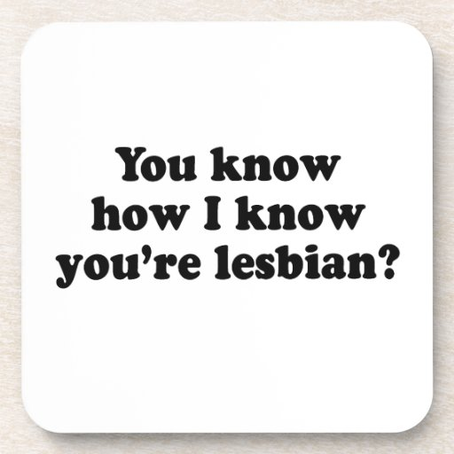 You know how I know you're a lesbian? Drink Coaster
