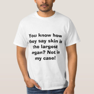 You know how they say skin is the largest organ? T-Shirt